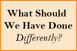 What Should we Have Done Differently?